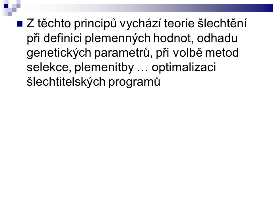 Z těchto principů vychází teorie šlechtění při definici plemenných hodnot, odhadu genetických parametrů, při volbě metod selekce, plemenitby … optimalizaci šlechtitelských programů