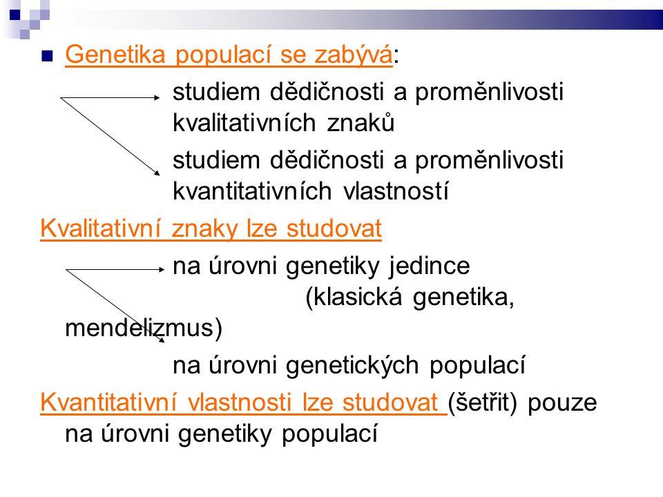 Genetika populací se zabývá: studiem dědičnosti a proměnlivosti kvalitativních znaků studiem dědičnosti a proměnlivosti kvantitativních vlastností Kvalitativní znaky lze studovat na úrovni genetiky jedince (klasická genetika, mendelizmus) na úrovni genetických populací Kvantitativní vlastnosti lze studovat (šetřit) pouze na úrovni genetiky populací