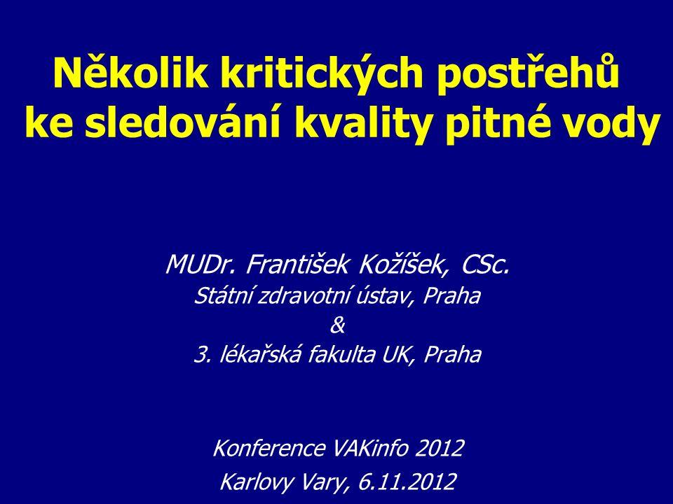 Několik kritických postřehů ke sledování kvality pitné vody MUDr. František Kožíšek, CSc. Státní zdravotní ústav, Praha & 3. lékařská fakulta UK, Prah