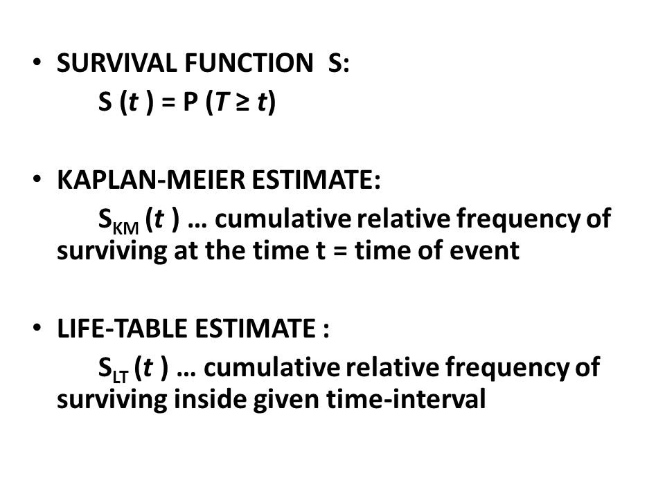 SURVIVAL FUNCTION S: S (t ) = P (T ≥ t) KAPLAN-MEIER ESTIMATE: S KM (t ) … cumulative relative frequency of surviving at the time t = time of event LI