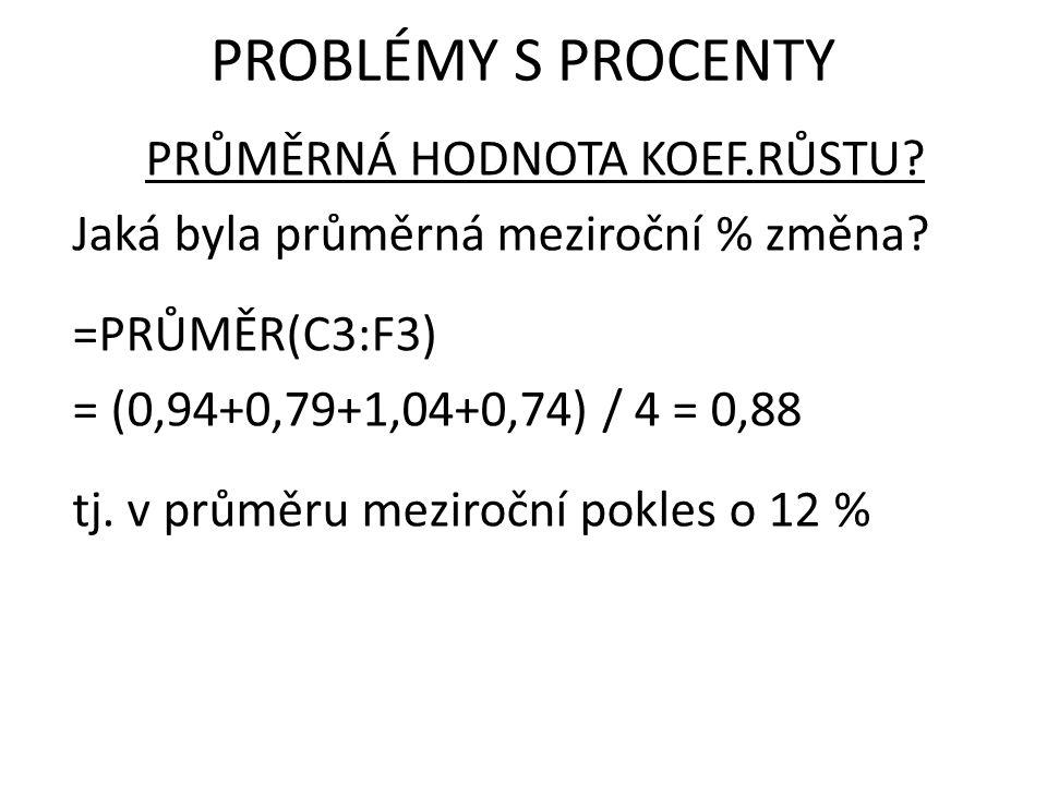 PRŮMĚRNÁ HODNOTA KOEF.RŮSTU? Jaká byla průměrná meziroční % změna? =PRŮMĚR(C3:F3) = (0,94+0,79+1,04+0,74) / 4 = 0,88 tj. v průměru meziroční pokles o