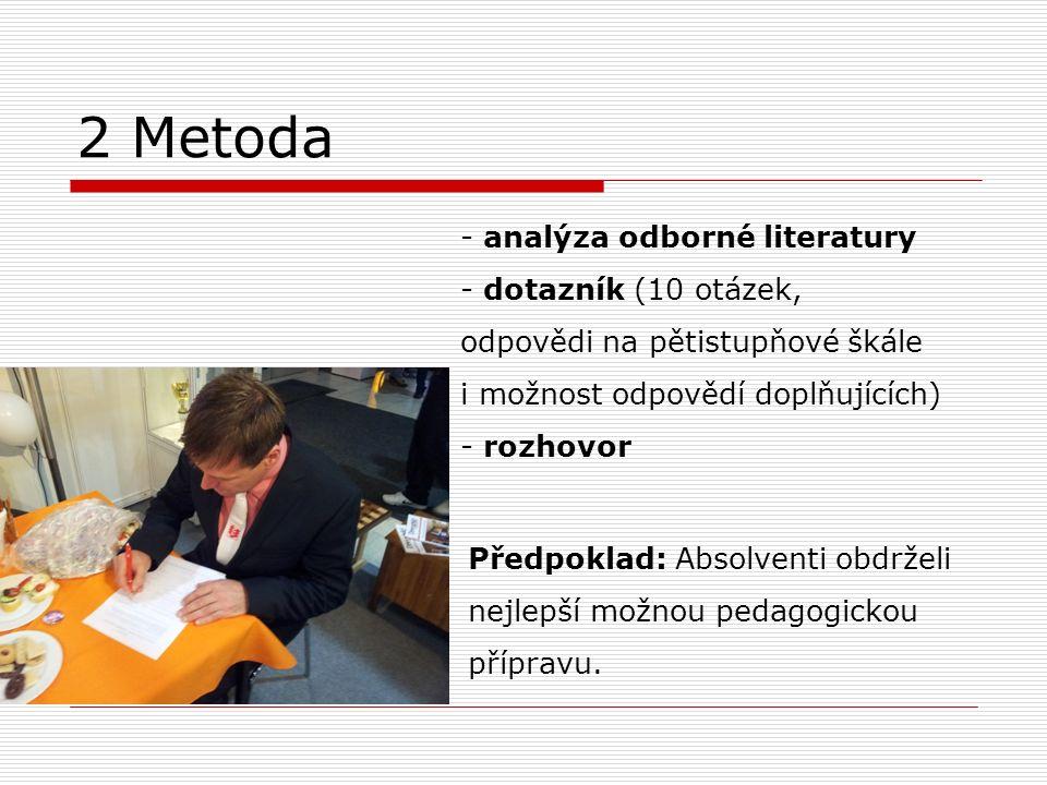 2 Metoda - analýza odborné literatury - dotazník (10 otázek, odpovědi na pětistupňové škále i možnost odpovědí doplňujících) - rozhovor Předpoklad: Absolventi obdrželi nejlepší možnou pedagogickou přípravu.