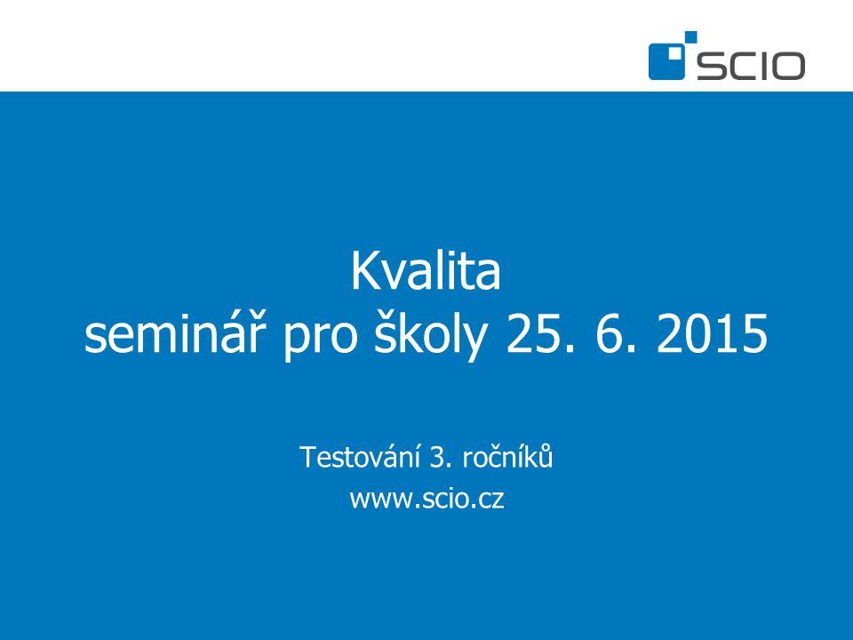 Kvalita seminář pro školy 25. 6. 2015 Testování 3. ročníků www.scio.cz
