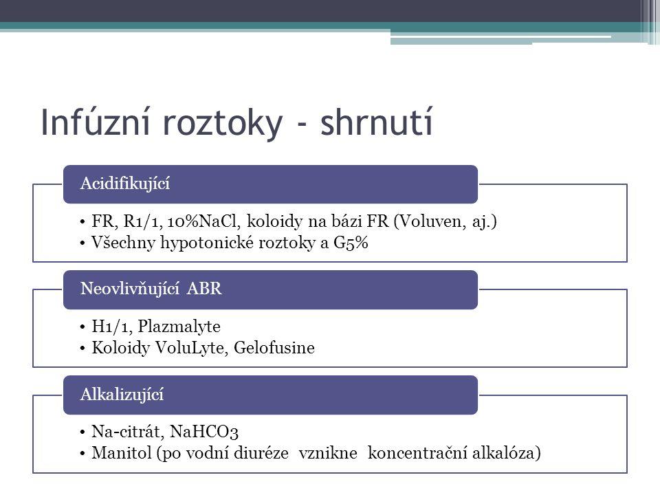 Infúzní roztoky - shrnutí FR, R1/1, 10%NaCl, koloidy na bázi FR (Voluven, aj.) Všechny hypotonické roztoky a G5% Acidifikující H1/1, Plazmalyte Koloidy VoluLyte, Gelofusine Neovlivňující ABR Na-citrát, NaHCO3 Manitol (po vodní diuréze vznikne koncentrační alkalóza) Alkalizující