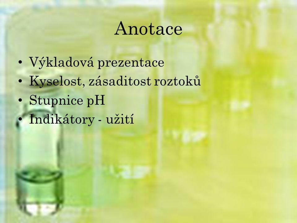 Anotace Výkladová prezentace Kyselost, zásaditost roztoků Stupnice pH Indikátory - užití