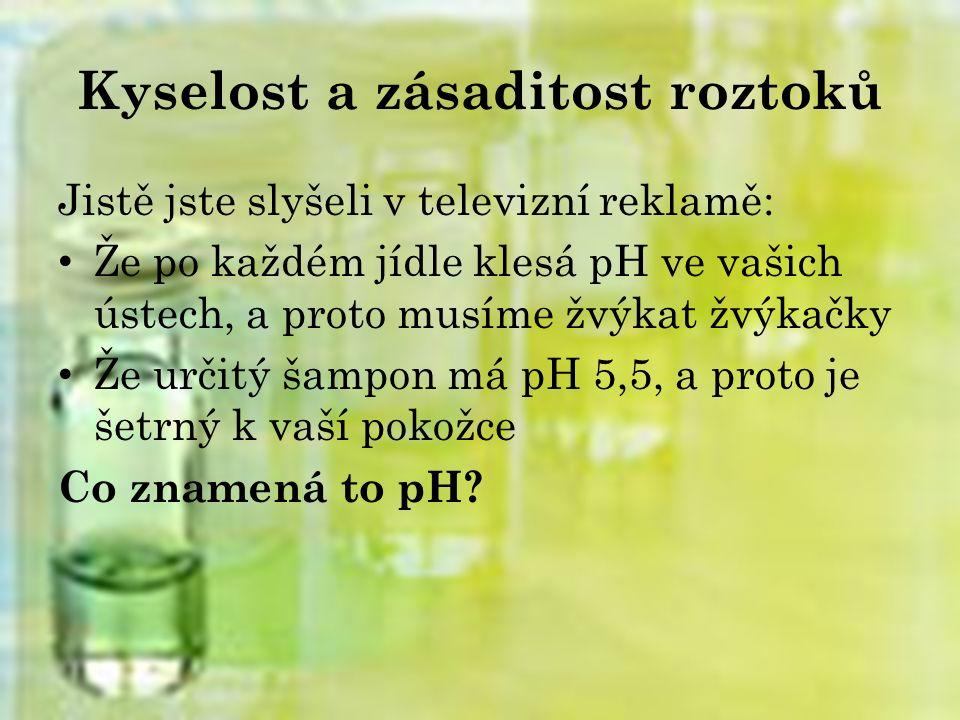 Kyselost a zásaditost roztoků Jistě jste slyšeli v televizní reklamě: Že po každém jídle klesá pH ve vašich ústech, a proto musíme žvýkat žvýkačky Že určitý šampon má pH 5,5, a proto je šetrný k vaší pokožce Co znamená to pH