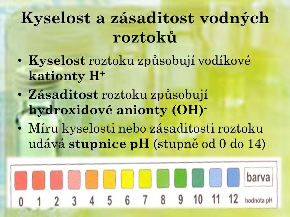 Kyselost a zásaditost vodných roztoků Kyselost roztoku způsobují vodíkové kationty H + Zásaditost roztoku způsobují hydroxidové anionty (OH) - Míru kyselosti nebo zásaditosti roztoku udává stupnice pH (stupně od 0 do 14)