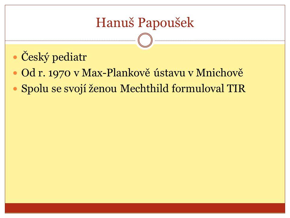 Hanuš Papoušek Český pediatr Od r. 1970 v Max-Plankově ústavu v Mnichově Spolu se svojí ženou Mechthild formuloval TIR
