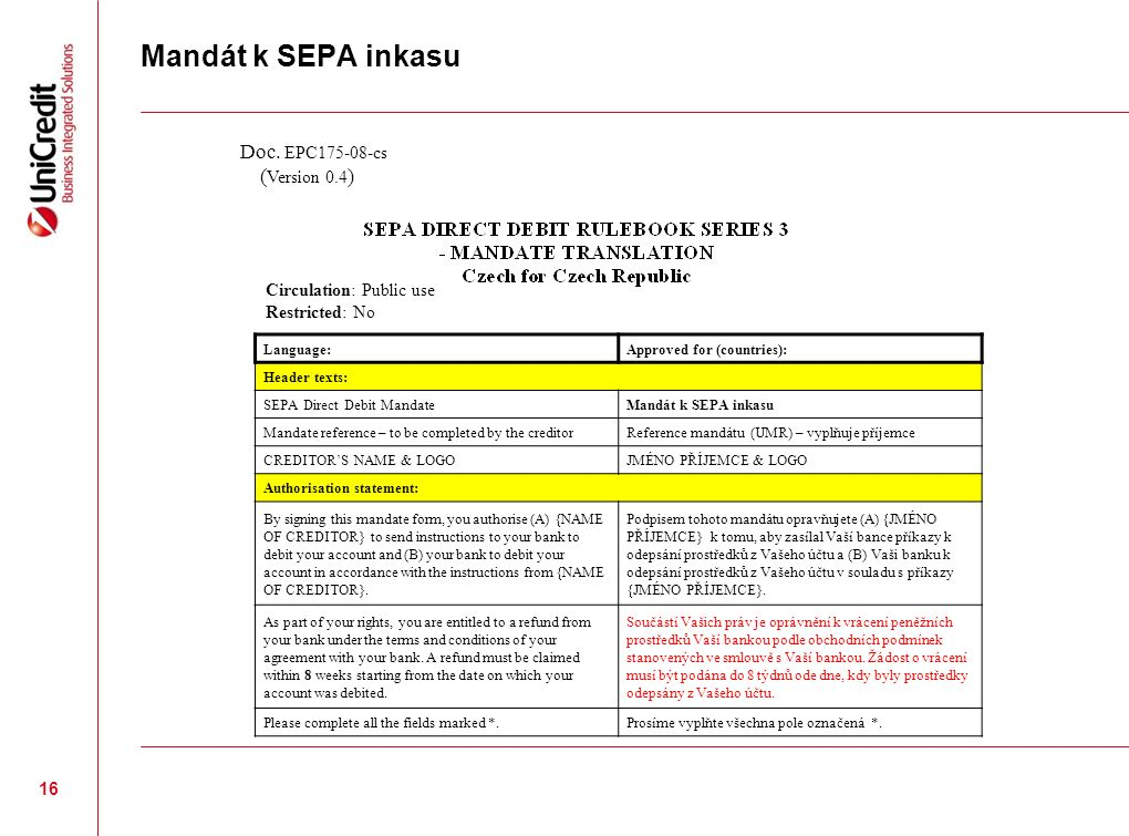 Mandát k SEPA inkasu 16 Language:Approved for (countries): Header texts: SEPA Direct Debit MandateMandát k SEPA inkasu Mandate reference – to be completed by the creditorReference mandátu (UMR) – vyplňuje příjemce CREDITOR'S NAME & LOGOJMÉNO PŘÍJEMCE & LOGO Authorisation statement: By signing this mandate form, you authorise (A) {NAME OF CREDITOR} to send instructions to your bank to debit your account and (B) your bank to debit your account in accordance with the instructions from {NAME OF CREDITOR}.