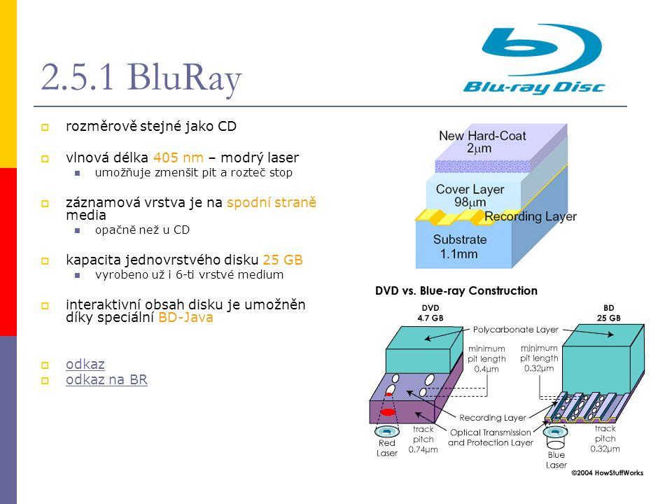 2.5.1 BluRay  rozměrově stejné jako CD  vlnová délka 405 nm – modrý laser umožňuje zmenšit pit a rozteč stop  záznamová vrstva je na spodní straně media opačně než u CD  kapacita jednovrstvého disku 25 GB vyrobeno už i 6-ti vrstvé medium  interaktivní obsah disku je umožněn díky speciální BD-Java  odkaz odkaz  odkaz na BR odkaz na BR