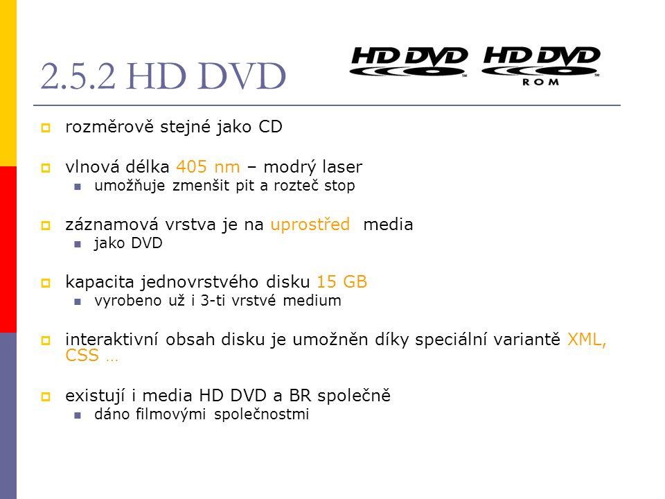 2.5.2 HD DVD  rozměrově stejné jako CD  vlnová délka 405 nm – modrý laser umožňuje zmenšit pit a rozteč stop  záznamová vrstva je na uprostřed media jako DVD  kapacita jednovrstvého disku 15 GB vyrobeno už i 3-ti vrstvé medium  interaktivní obsah disku je umožněn díky speciální variantě XML, CSS …  existují i media HD DVD a BR společně dáno filmovými společnostmi