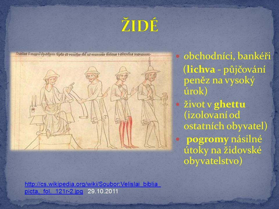 obchodníci, bankéři (lichva - půjčování peněz na vysoký úrok) život v ghettu (izolovaní od ostatních obyvatel) pogromy násilné útoky na židovské obyvatelstvo) http://cs.wikipedia.org/wiki/Soubor:Velislai_biblia_ picta,_fol._121r-2.jpghttp://cs.wikipedia.org/wiki/Soubor:Velislai_biblia_ picta,_fol._121r-2.jpg 29.10.2011
