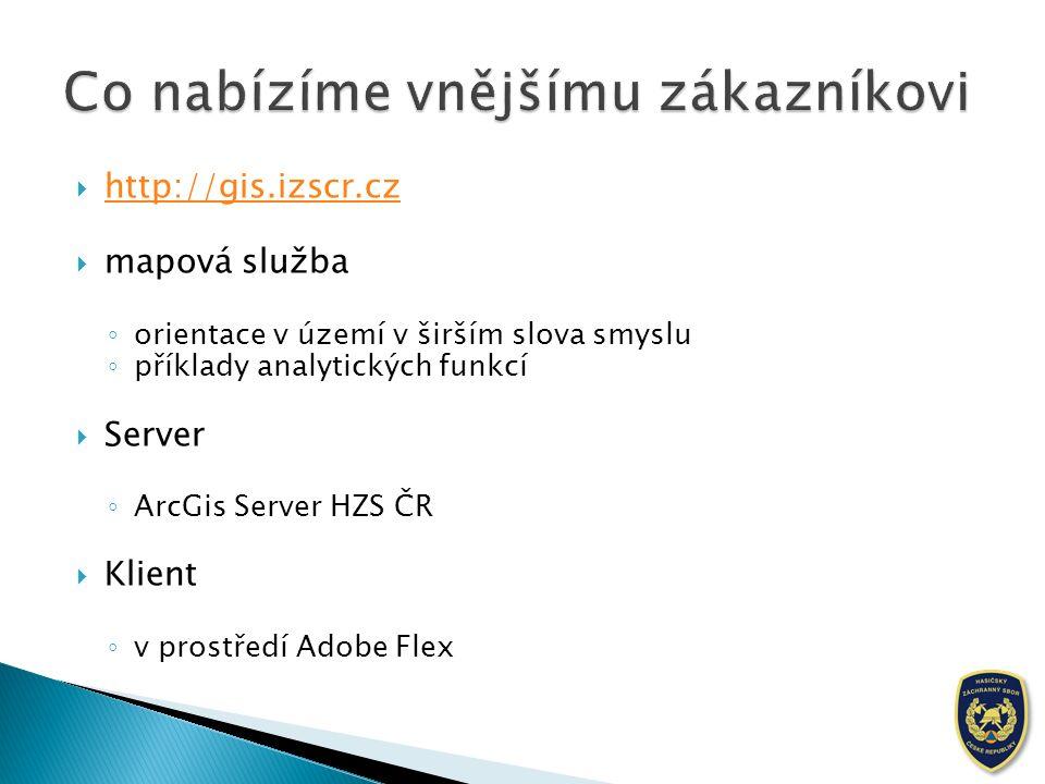  http://gis.izscr.cz http://gis.izscr.cz  mapová služba ◦ orientace v území v širším slova smyslu ◦ příklady analytických funkcí  Server ◦ ArcGis Server HZS ČR  Klient ◦ v prostředí Adobe Flex