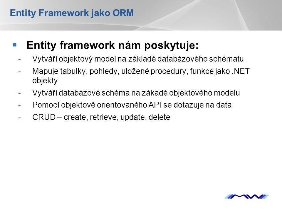 YOUR LOGO  Entity framework nám poskytuje: -Vytváří objektový model na základě databázového schématu -Mapuje tabulky, pohledy, uložené procedury, funkce jako.NET objekty -Vytváří databázové schéma na zákadě objektového modelu -Pomocí objektově orientovaného API se dotazuje na data -CRUD – create, retrieve, update, delete Entity Framework jako ORM