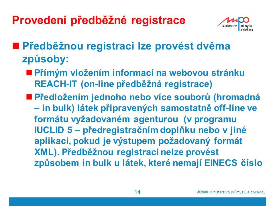  2008  Ministerstvo průmyslu a obchodu 14 Provedení předběžné registrace Předběžnou registraci lze provést dvěma způsoby: Přímým vložením informací na webovou stránku REACH-IT (on-line předběžná registrace) Předložením jednoho nebo více souborů (hromadná – in bulk) látek připravených samostatně off-line ve formátu vyžadovaném agenturou (v programu IUCLID 5 – předregistračním doplňku nebo v jiné aplikaci, pokud je výstupem požadovaný formát XML).