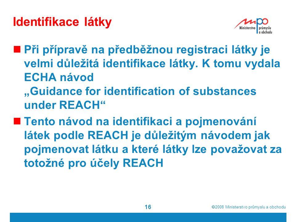  2008  Ministerstvo průmyslu a obchodu 16 Identifikace látky Při přípravě na předběžnou registraci látky je velmi důležitá identifikace látky.