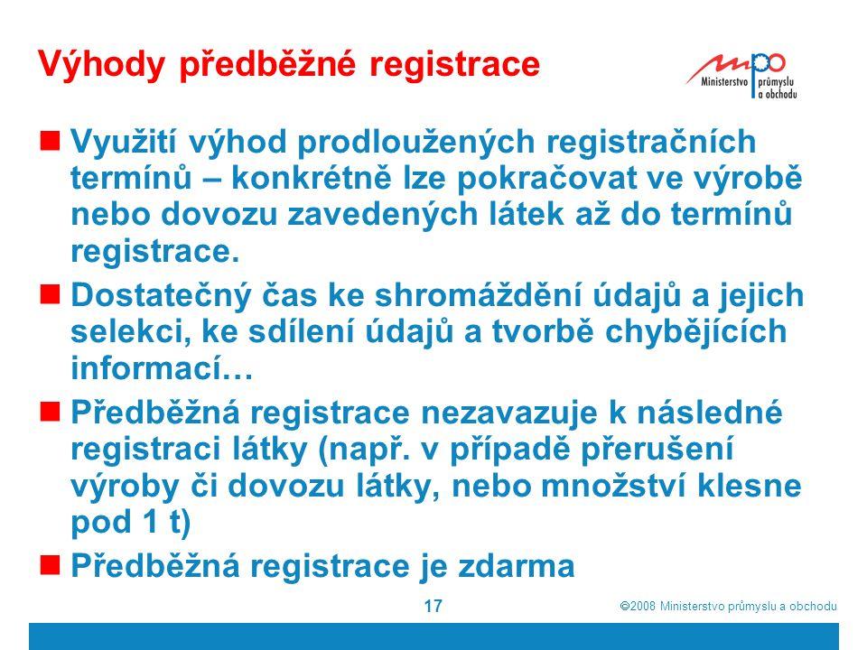  2008  Ministerstvo průmyslu a obchodu 17 Výhody předběžné registrace Využití výhod prodloužených registračních termínů – konkrétně lze pokračovat ve výrobě nebo dovozu zavedených látek až do termínů registrace.