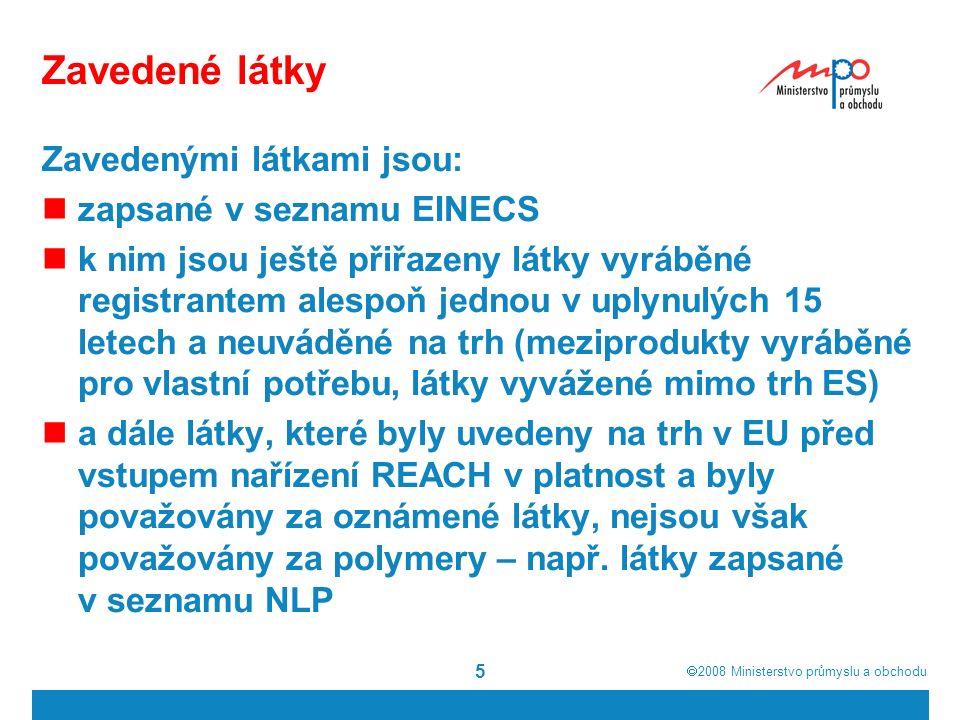  2008  Ministerstvo průmyslu a obchodu 5 Zavedené látky Zavedenými látkami jsou: zapsané v seznamu EINECS k nim jsou ještě přiřazeny látky vyráběné registrantem alespoň jednou v uplynulých 15 letech a neuváděné na trh (meziprodukty vyráběné pro vlastní potřebu, látky vyvážené mimo trh ES) a dále látky, které byly uvedeny na trh v EU před vstupem nařízení REACH v platnost a byly považovány za oznámené látky, nejsou však považovány za polymery – např.