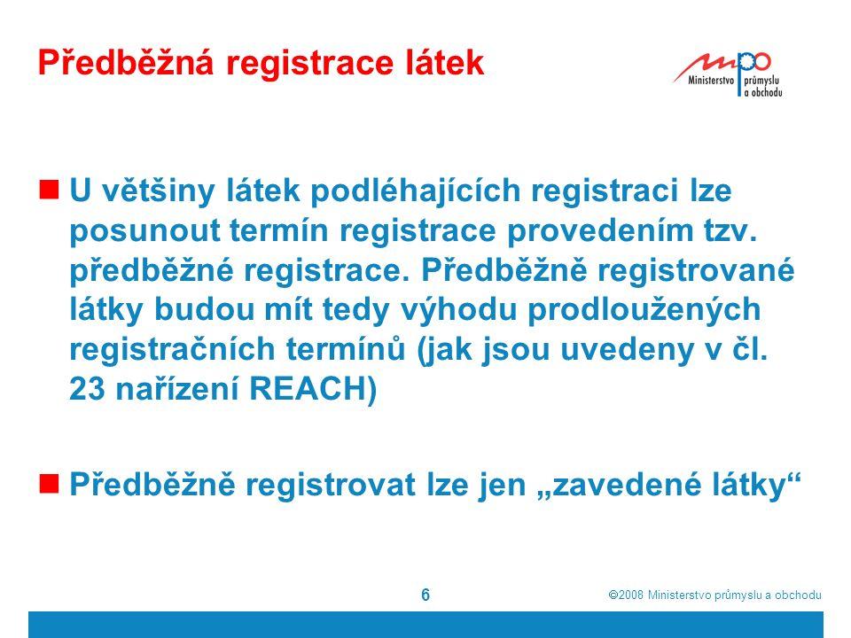 2008  Ministerstvo průmyslu a obchodu 6 Předběžná registrace látek U většiny látek podléhajících registraci lze posunout termín registrace provedením tzv.
