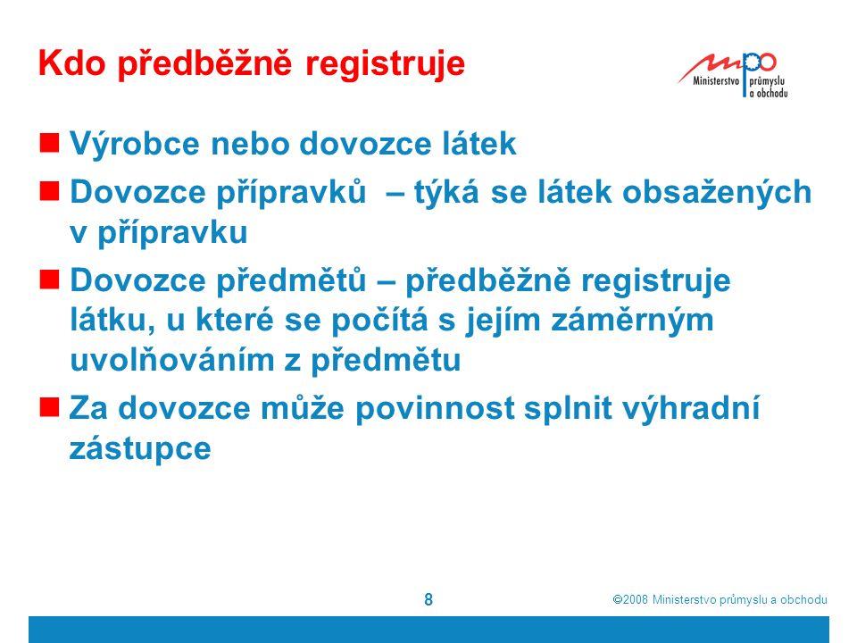  2008  Ministerstvo průmyslu a obchodu 8 Kdo předběžně registruje Výrobce nebo dovozce látek Dovozce přípravků – týká se látek obsažených v přípravku Dovozce předmětů – předběžně registruje látku, u které se počítá s jejím záměrným uvolňováním z předmětu Za dovozce může povinnost splnit výhradní zástupce