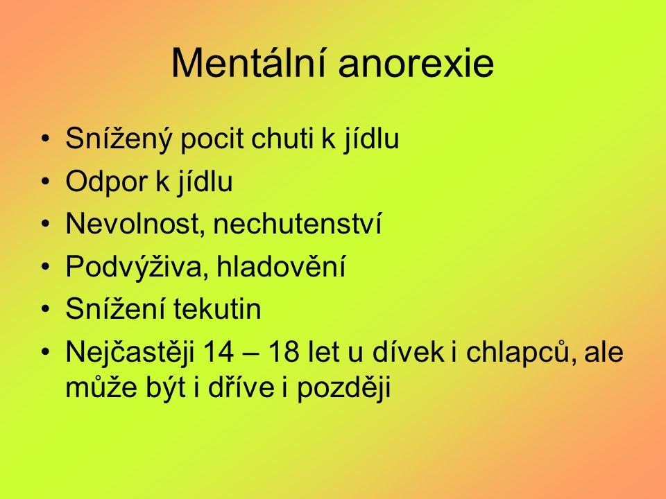 Mentální anorexie Snížený pocit chuti k jídlu Odpor k jídlu Nevolnost, nechutenství Podvýživa, hladovění Snížení tekutin Nejčastěji 14 – 18 let u díve