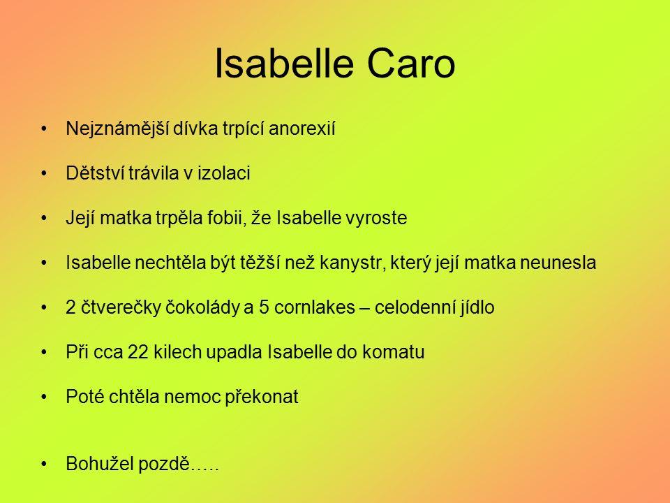 Isabelle Caro Nejznámější dívka trpící anorexií Dětství trávila v izolaci Její matka trpěla fobii, že Isabelle vyroste Isabelle nechtěla být těžší než