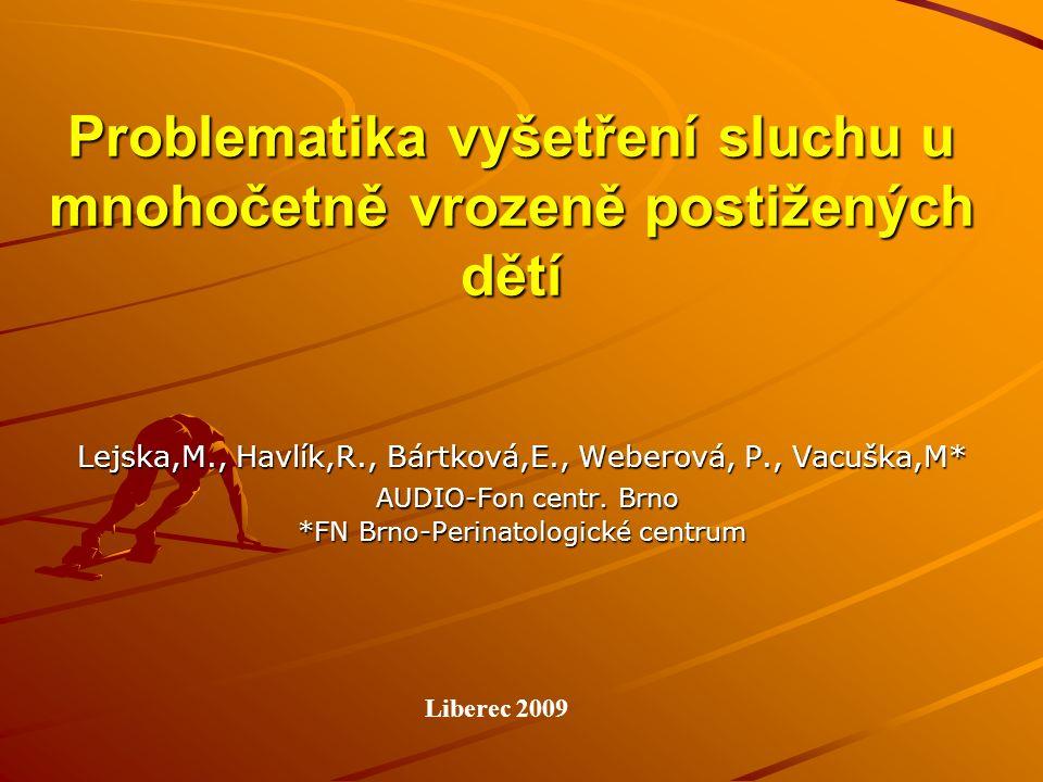Problematika vyšetření sluchu u mnohočetně vrozeně postižených dětí Lejska,M., Havlík,R., Bártková,E., Weberová, P., Vacuška,M* AUDIO-Fon centr. Brno
