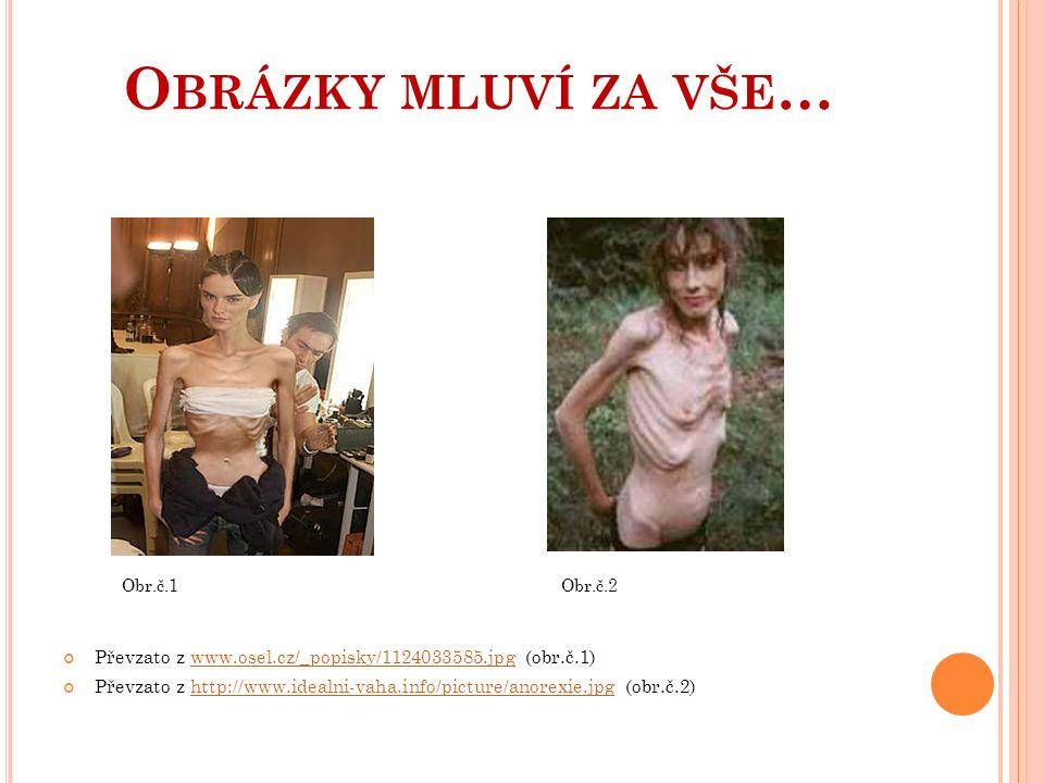 O BRÁZKY MLUVÍ ZA VŠE … Obr.č.1 Obr.č.2 Převzato z www.osel.cz/_popisky/1124033585.jpg (obr.č.1)www.osel.cz/_popisky/1124033585.jpg Převzato z http://www.idealni-vaha.info/picture/anorexie.jpg (obr.č.2)http://www.idealni-vaha.info/picture/anorexie.jpg