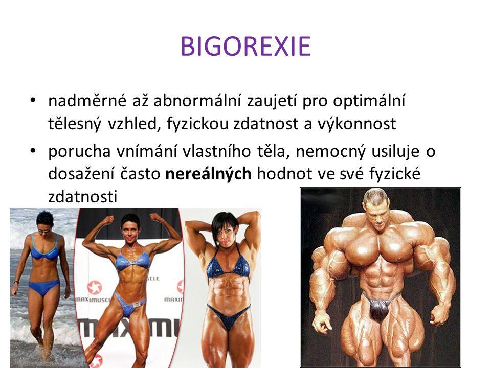 BIGOREXIE nadměrné až abnormální zaujetí pro optimální tělesný vzhled, fyzickou zdatnost a výkonnost porucha vnímání vlastního těla, nemocný usiluje o dosažení často nereálných hodnot ve své fyzické zdatnosti