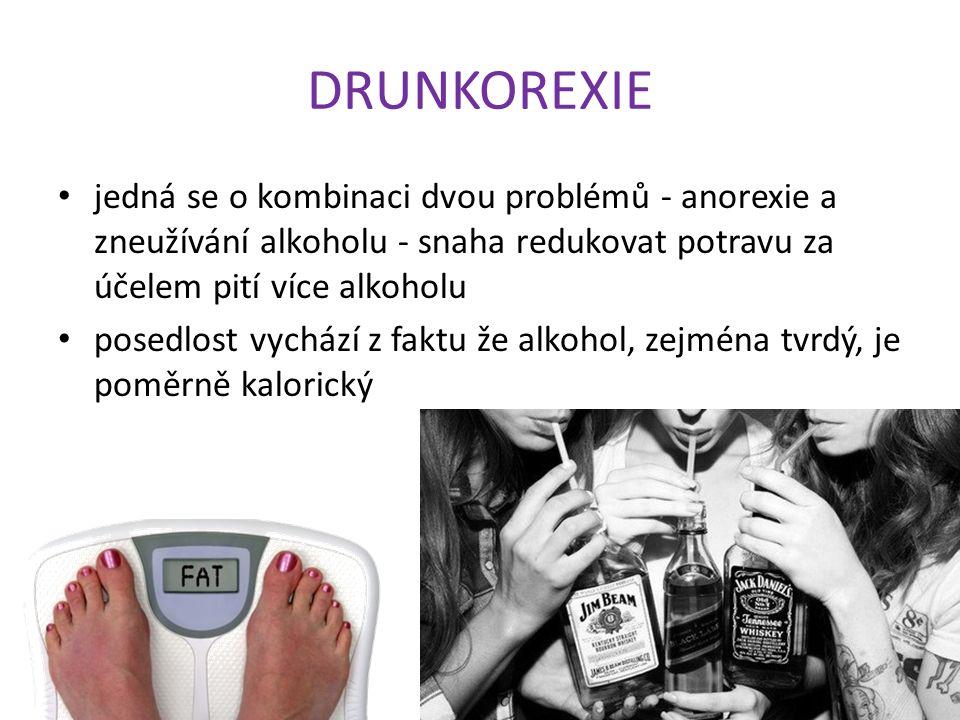 DRUNKOREXIE jedná se o kombinaci dvou problémů - anorexie a zneužívání alkoholu - snaha redukovat potravu za účelem pití více alkoholu posedlost vychází z faktu že alkohol, zejména tvrdý, je poměrně kalorický
