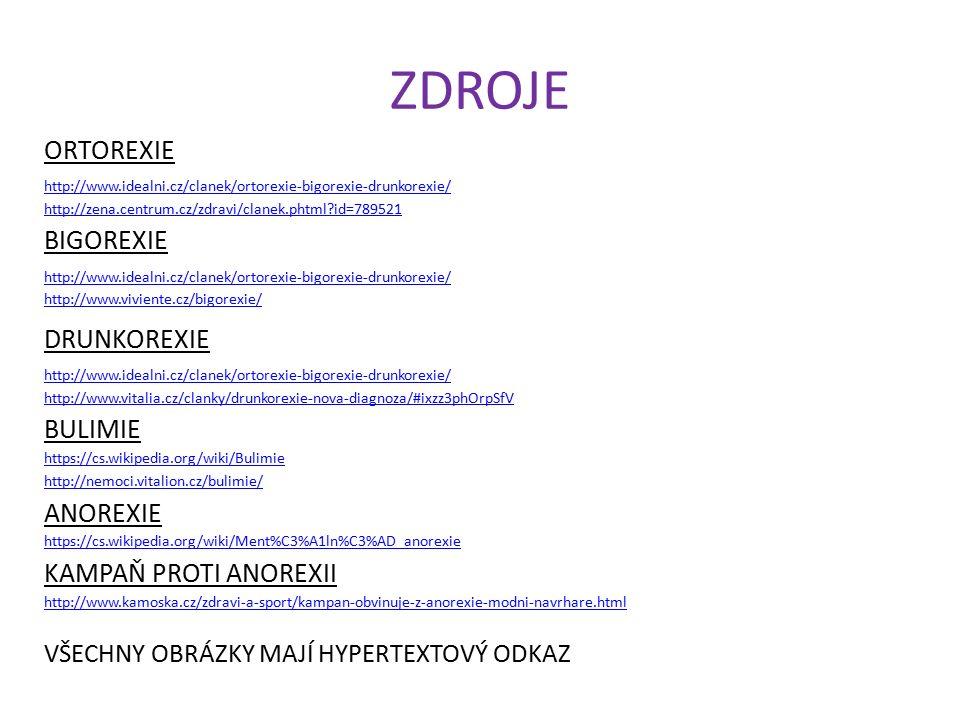 ZDROJE ORTOREXIE http://www.idealni.cz/clanek/ortorexie-bigorexie-drunkorexie/ http://zena.centrum.cz/zdravi/clanek.phtml id=789521 BIGOREXIE http://www.idealni.cz/clanek/ortorexie-bigorexie-drunkorexie/ http://www.viviente.cz/bigorexie/ DRUNKOREXIE http://www.idealni.cz/clanek/ortorexie-bigorexie-drunkorexie/ http://www.vitalia.cz/clanky/drunkorexie-nova-diagnoza/#ixzz3phOrpSfV BULIMIE https://cs.wikipedia.org/wiki/Bulimie http://nemoci.vitalion.cz/bulimie/ ANOREXIE KAMPAŇ PROTI ANOREXII http://www.kamoska.cz/zdravi-a-sport/kampan-obvinuje-z-anorexie-modni-navrhare.html VŠECHNY OBRÁZKY MAJÍ HYPERTEXTOVÝ ODKAZ https://cs.wikipedia.org/wiki/Ment%C3%A1ln%C3%AD_anorexie