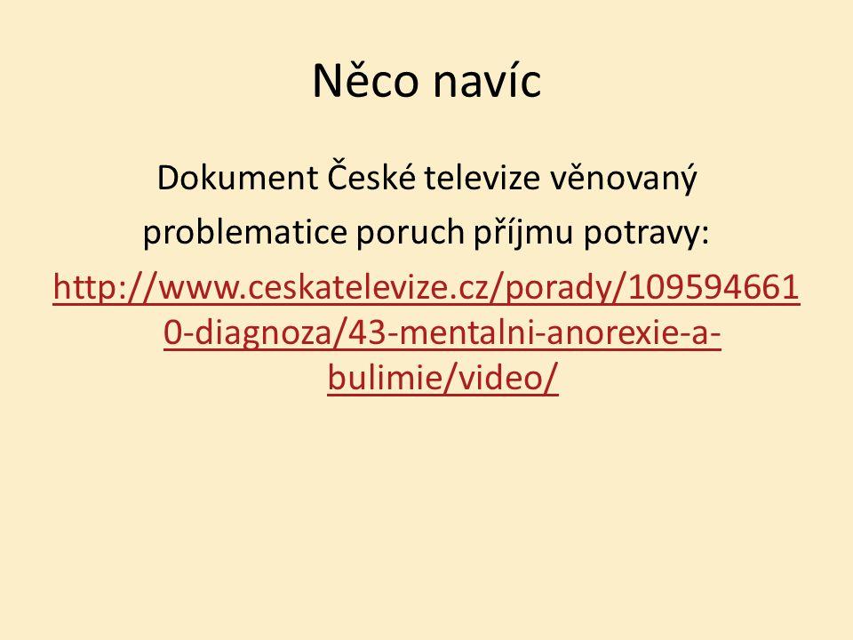 Něco navíc Dokument České televize věnovaný problematice poruch příjmu potravy: http://www.ceskatelevize.cz/porady/109594661 0-diagnoza/43-mentalni-anorexie-a- bulimie/video/