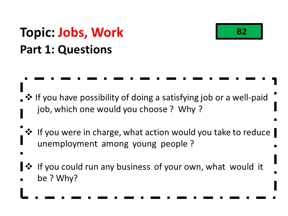 Topic: Jobs, Work Part 1: Questions  If you have possibility of doing a satisfying job or a well-paid job, which one would you choose .