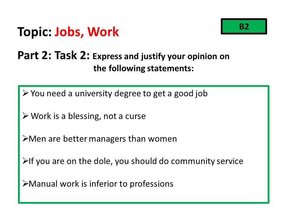 Topic: Jobs, Work Part 2: Task 2: Express and justify your opinion on the following statements: B2  You need a university degree to get a good job  Work is a blessing, not a curse  Men are better managers than women  If you are on the dole, you should do community service  Manual work is inferior to professions