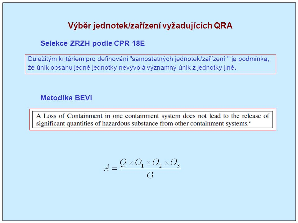 Výběr jednotek/zařízení vyžadujících QRA Metodika BEVI Selekce ZRZH podle CPR 18E Důležitým kritériem pro definování samostatných jednotek/zařízení je podmínka, že únik obsahu jedné jednotky nevyvolá významný únik z jednotky jiné.