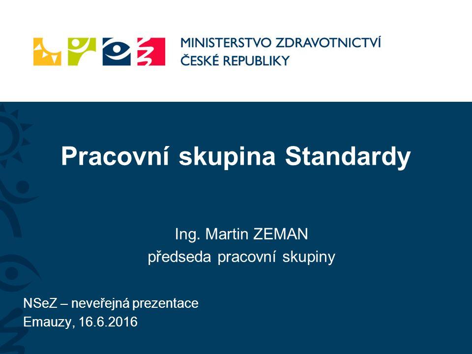 Pracovní skupina Standardy Ing. Martin ZEMAN předseda pracovní skupiny NSeZ – neveřejná prezentace Emauzy, 16.6.2016