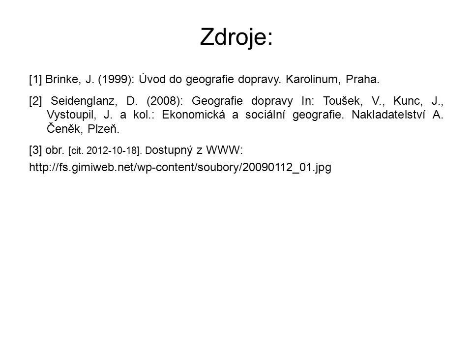 Zdroje: [1] Brinke, J. (1999): Úvod do geografie dopravy. Karolinum, Praha. [2] Seidenglanz, D. (2008): Geografie dopravy In: Toušek, V., Kunc, J., Vy