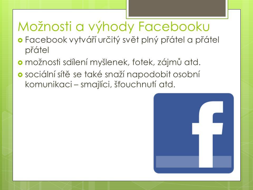 Možnosti a výhody Facebooku  Facebook vytváří určitý svět plný přátel a přátel přátel  možnosti sdílení myšlenek, fotek, zájmů atd.
