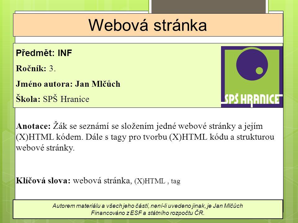 Složení (jedné) webové stránky  webová stránka a její (X)HTML kód je dokument ve formátu HTML (HyperText Markup Language) nebo v modernější podobě XHTML (eXtensible HTML)  HTML může obsahovat jen prostý text  nejsou v něm žádné obrázky a ani formátování textu  obsahuje ale pokyny (značky, tagy) pro prohlížeč, jak stránku zobrazit a kde na ní má zobrazit jaký objekt