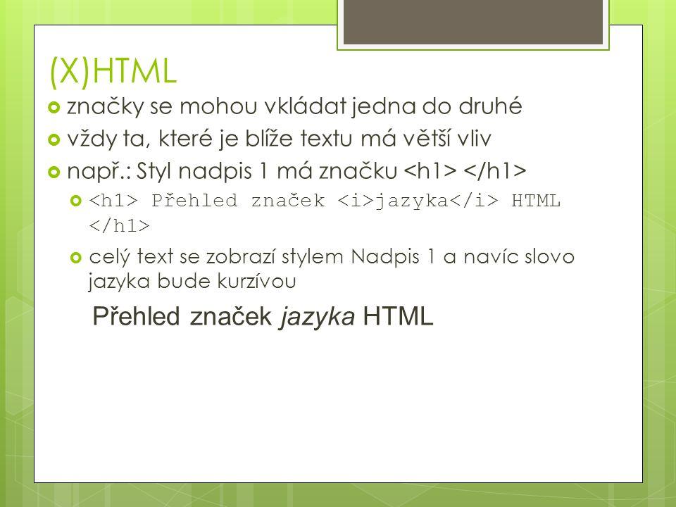 (X)HTML  značky se mohou vkládat jedna do druhé  vždy ta, které je blíže textu má větší vliv  např.: Styl nadpis 1 má značku  Přehled značek jazyka HTML  celý text se zobrazí stylem Nadpis 1 a navíc slovo jazyka bude kurzívou Přehled značek jazyka HTML