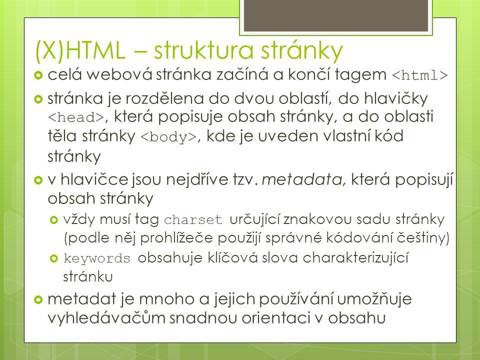 (X)HTML – struktura stránky  celá webová stránka začíná a končí tagem  stránka je rozdělena do dvou oblastí, do hlavičky, která popisuje obsah stránky, a do oblasti těla stránky, kde je uveden vlastní kód stránky  v hlavičce jsou nejdříve tzv.