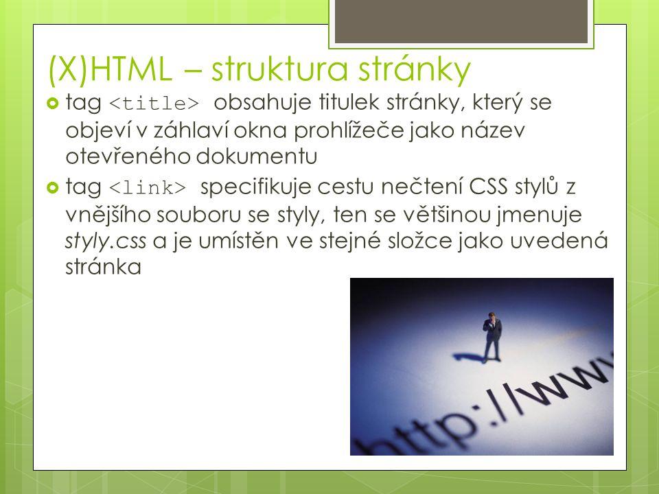 (X)HTML – struktura stránky  tag obsahuje titulek stránky, který se objeví v záhlaví okna prohlížeče jako název otevřeného dokumentu  tag specifikuje cestu nečtení CSS stylů z vnějšího souboru se styly, ten se většinou jmenuje styly.css a je umístěn ve stejné složce jako uvedená stránka