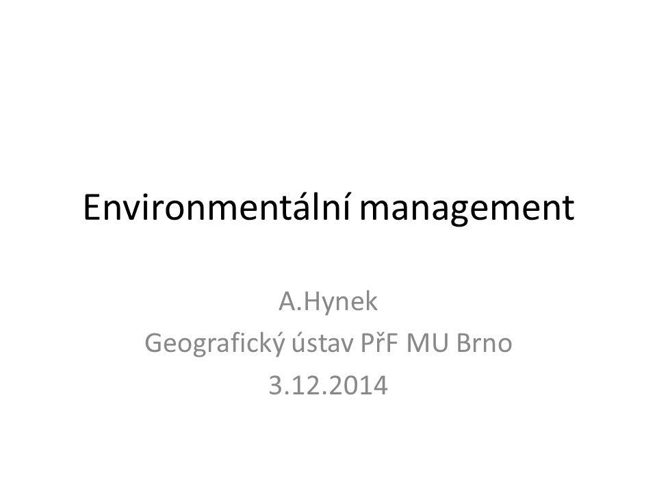 Environmentální management A.Hynek Geografický ústav PřF MU Brno 3.12.2014