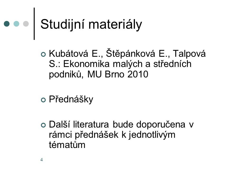 4 Studijní materiály Kubátová E., Štěpánková E., Talpová S.: Ekonomika malých a středních podniků, MU Brno 2010 Přednášky Další literatura bude doporučena v rámci přednášek k jednotlivým tématům