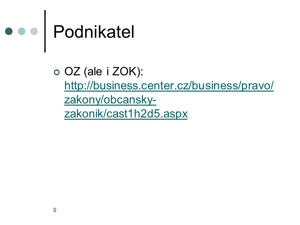 9 Podnikatel OZ (ale i ZOK): http://business.center.cz/business/pravo/ zakony/obcansky- zakonik/cast1h2d5.aspx http://business.center.cz/business/pravo/ zakony/obcansky- zakonik/cast1h2d5.aspx