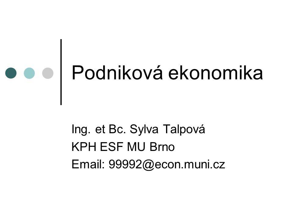 Podniková ekonomika Ing. et Bc. Sylva Talpová KPH ESF MU Brno Email: 99992@econ.muni.cz