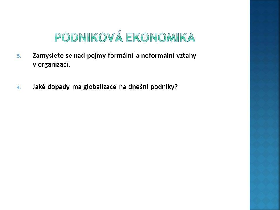 3. Zamyslete se nad pojmy formální a neformální vztahy v organizaci. 4. Jaké dopady má globalizace na dnešní podniky?