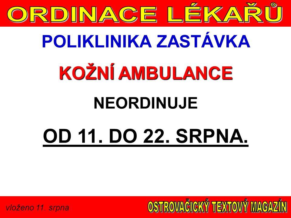 vloženo 11. srpna POLIKLINIKA ZASTÁVKA KOŽNÍ AMBULANCE NEORDINUJE OD 11. DO 22. SRPNA.