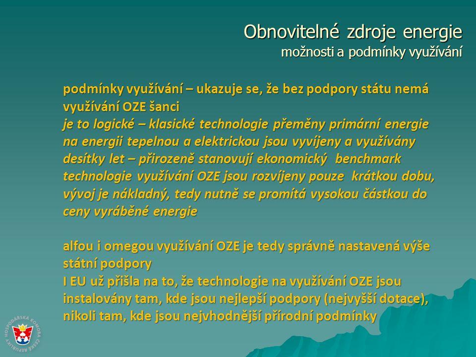 Obnovitelné zdroje energie možnosti a podmínky využívání podmínky využívání – ukazuje se, že bez podpory státu nemá využívání OZE šanci je to logické – klasické technologie přeměny primární energie na energii tepelnou a elektrickou jsou vyvíjeny a využívány desítky let – přirozeně stanovují ekonomický benchmark technologie využívání OZE jsou rozvíjeny pouze krátkou dobu, vývoj je nákladný, tedy nutně se promítá vysokou částkou do ceny vyráběné energie alfou i omegou využívání OZE je tedy správně nastavená výše státní podpory I EU už přišla na to, že technologie na využívání OZE jsou instalovány tam, kde jsou nejlepší podpory (nejvyšší dotace), nikoli tam, kde jsou nejvhodnější přírodní podmínky