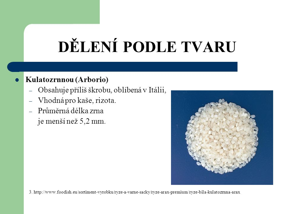 DĚLENÍ PODLE TVARU Kulatozrnnou (Arborio) – Obsahuje příliš škrobu, oblíbená v Itálii, – Vhodná pro kaše, rizota.